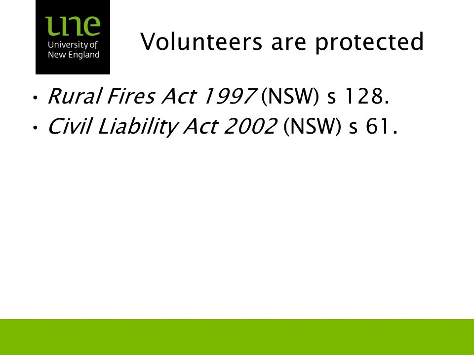 Volunteers are protected Rural Fires Act 1997 (NSW) s 128. Civil Liability Act 2002 (NSW) s 61.