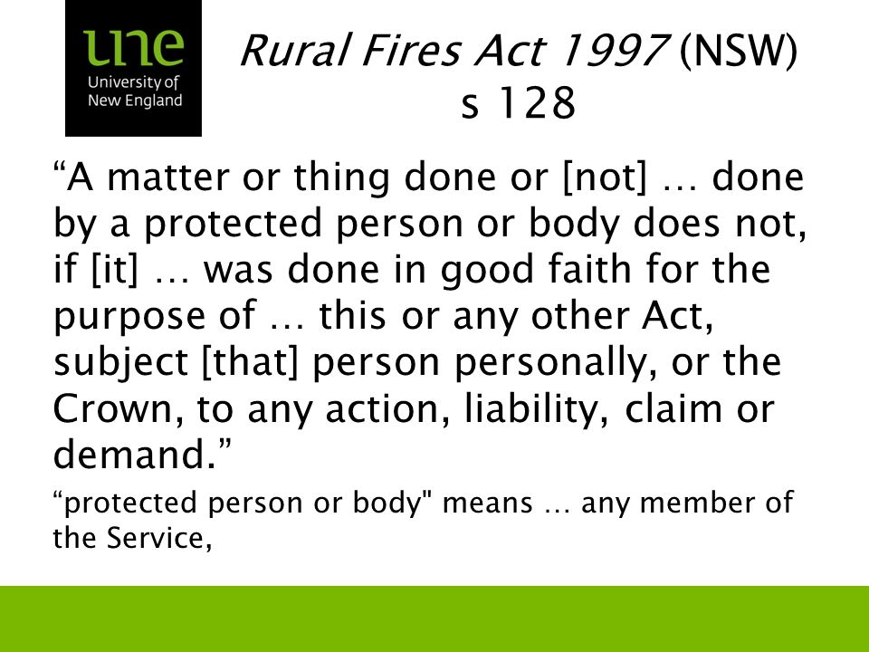"Rural Fires Act 1997 (NSW) s 128 ""A matter or thing done or [not] … done by a protected person or body does not, if [it] … was done in good faith for"