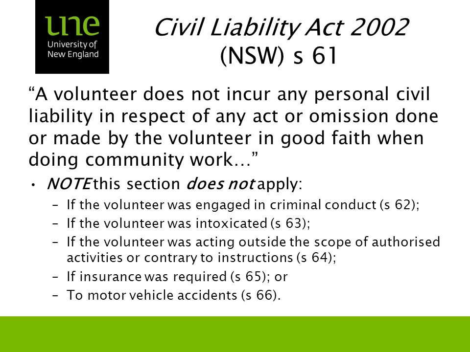 "Civil Liability Act 2002 (NSW) s 61 ""A volunteer does not incur any personal civil liability in respect of any act or omission done or made by the vol"
