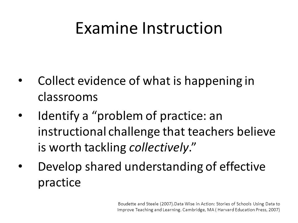 Examine Instruction Collect evidence of what is happening in classrooms Identify a problem of practice: an instructional challenge that teachers believe is worth tackling collectively. Develop shared understanding of effective practice Boudette and Steele (2007).Data Wise in Action: Stories of Schools Using Data to Improve Teaching and Learning.