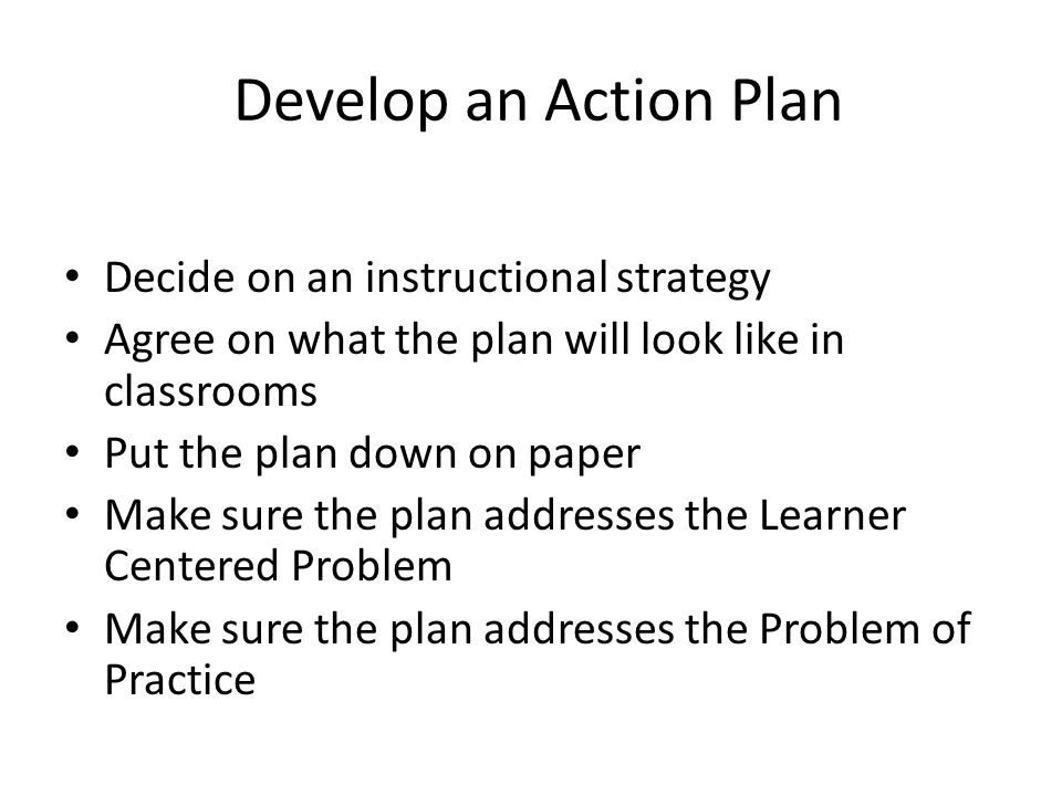 Develop an Action Plan Decide on an instructional strategy Agree on what the plan will look like in classrooms Put the plan down on paper Make sure the plan addresses the Learner Centered Problem Make sure the plan addresses the Problem of Practice