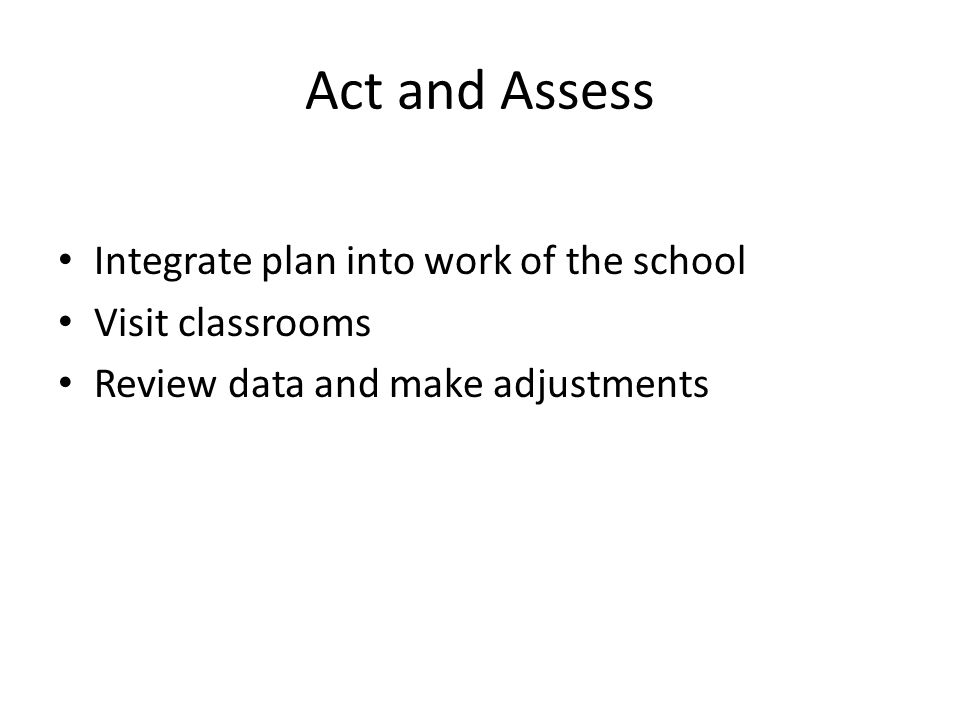 Act and Assess Integrate plan into work of the school Visit classrooms Review data and make adjustments