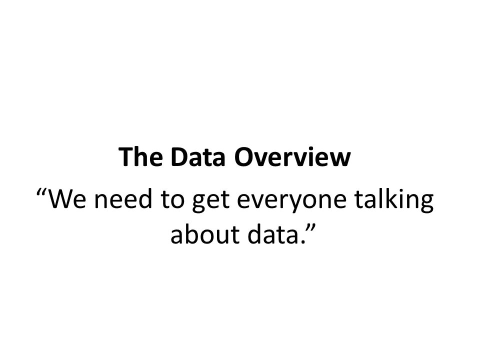 The Data Overview We need to get everyone talking about data.