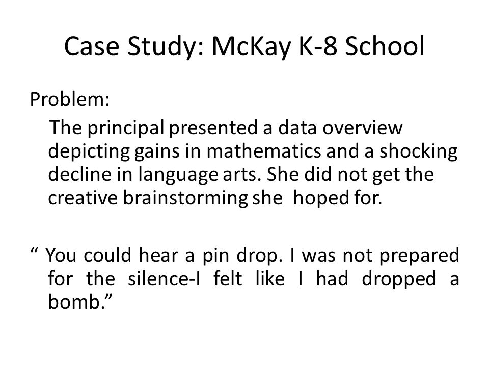 Case Study: McKay K-8 School Problem: The principal presented a data overview depicting gains in mathematics and a shocking decline in language arts.