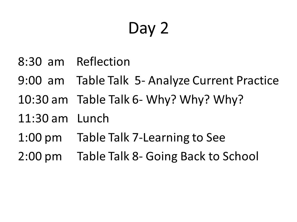 Day 2 8:30 am Reflection 9:00 am Table Talk 5- Analyze Current Practice 10:30 am Table Talk 6- Why.