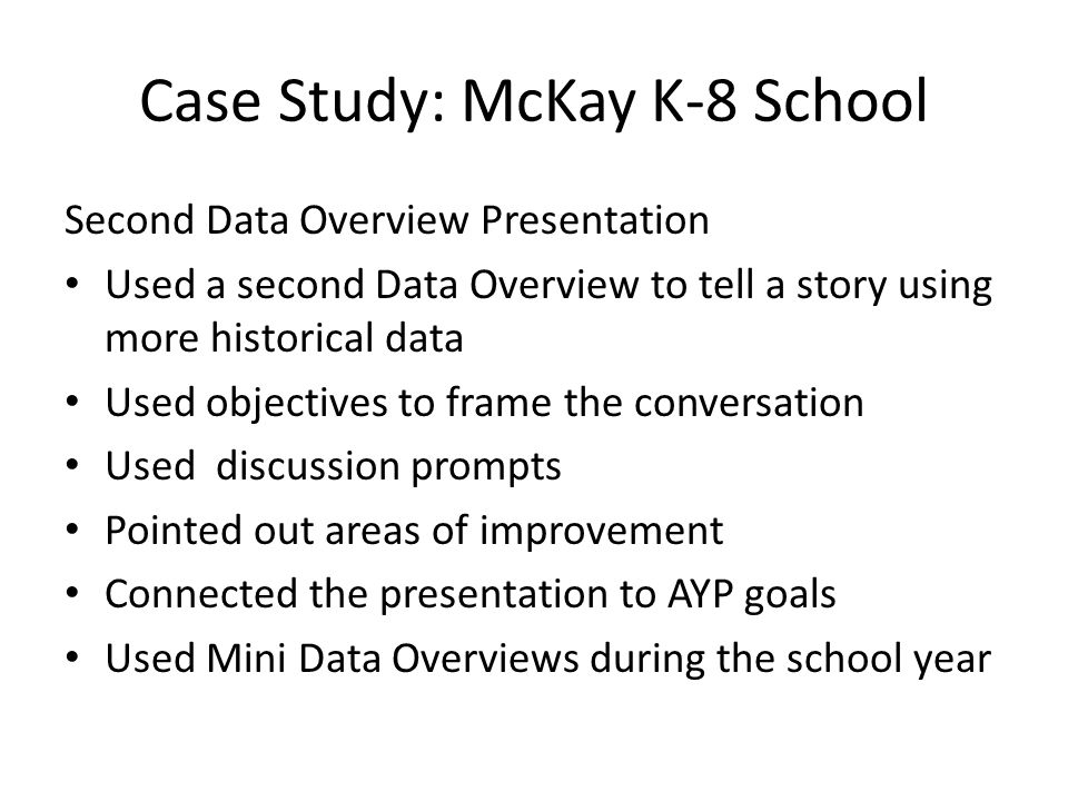Case Study: McKay K-8 School Second Data Overview Presentation Used a second Data Overview to tell a story using more historical data Used objectives