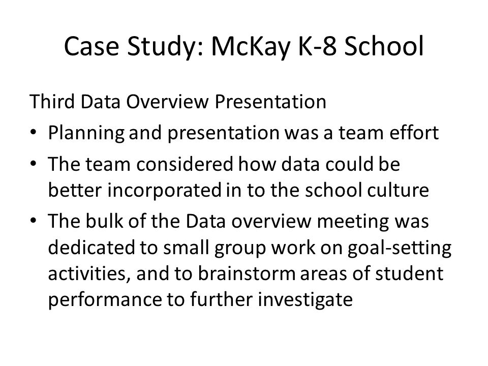 Case Study: McKay K-8 School Third Data Overview Presentation Planning and presentation was a team effort The team considered how data could be better