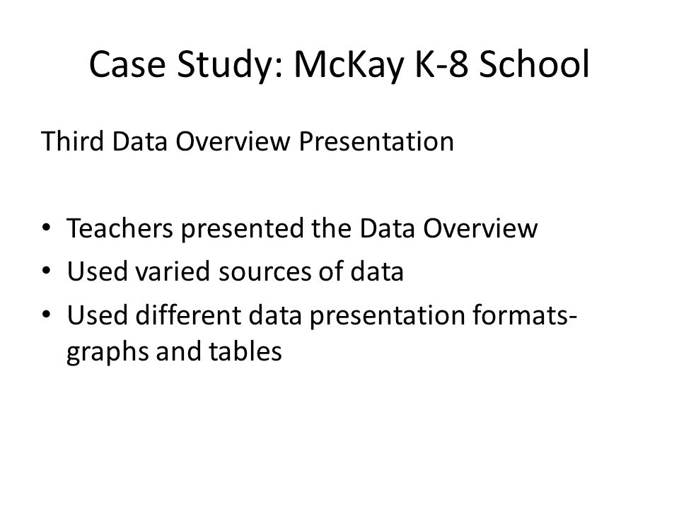 Case Study: McKay K-8 School Third Data Overview Presentation Teachers presented the Data Overview Used varied sources of data Used different data pre