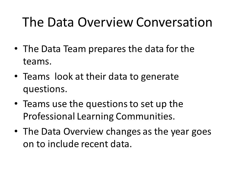 The Data Overview Conversation The Data Team prepares the data for the teams. Teams look at their data to generate questions. Teams use the questions