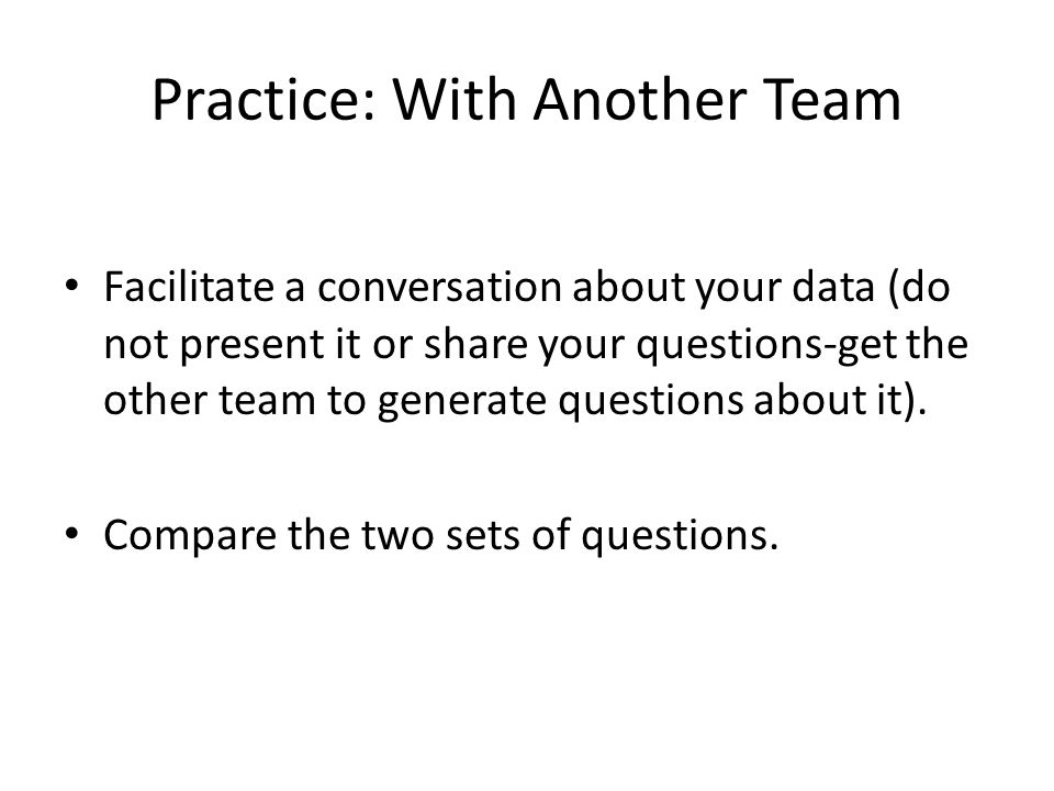 Practice: With Another Team Facilitate a conversation about your data (do not present it or share your questions-get the other team to generate questi