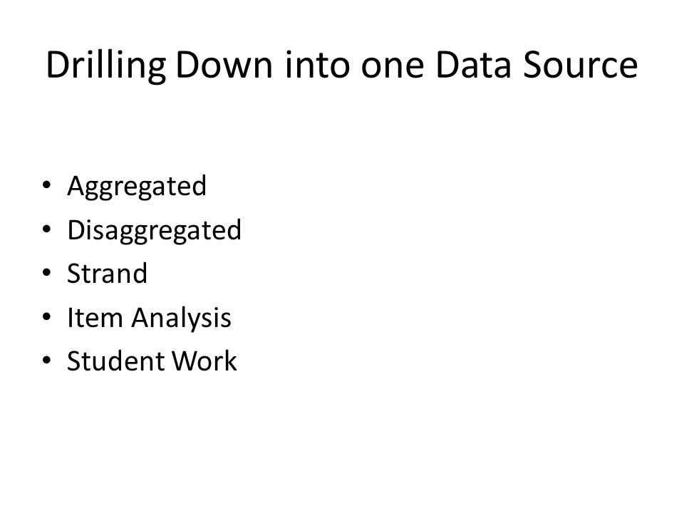 Drilling Down into one Data Source Aggregated Disaggregated Strand Item Analysis Student Work