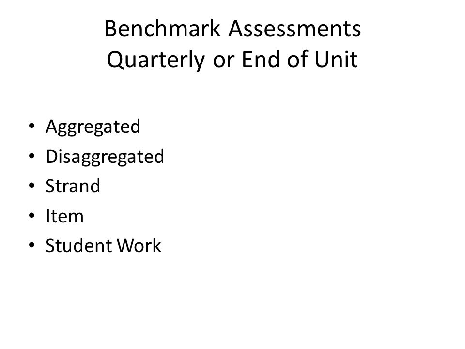 Benchmark Assessments Quarterly or End of Unit Aggregated Disaggregated Strand Item Student Work