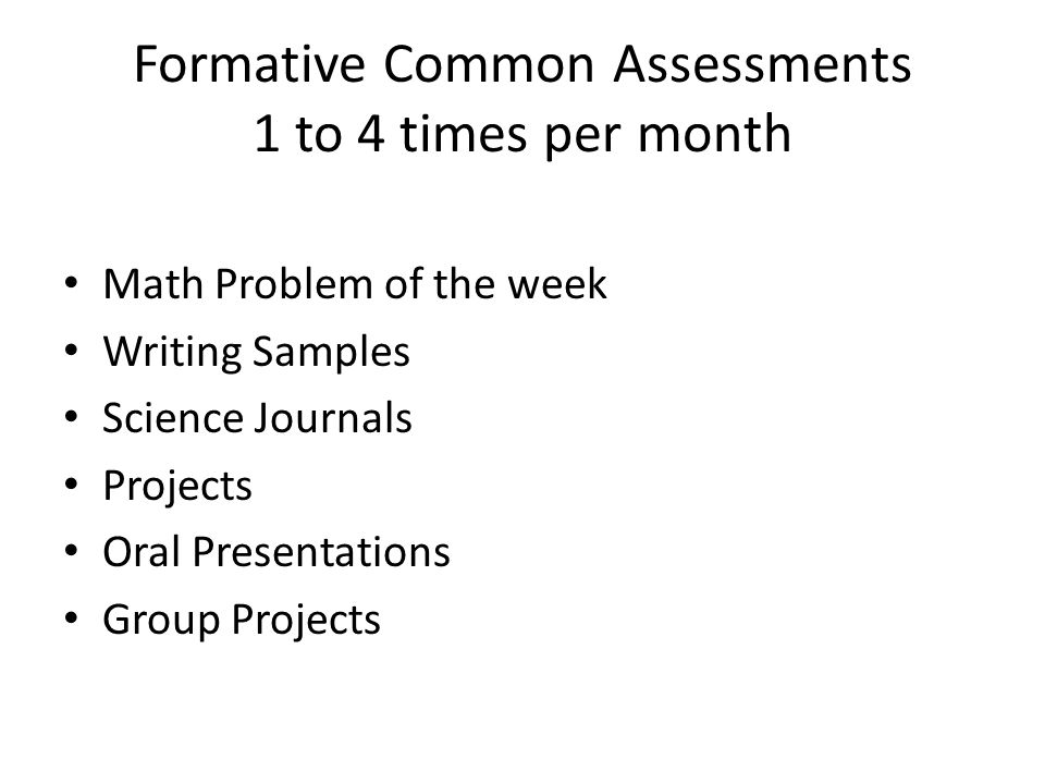 Formative Common Assessments 1 to 4 times per month Math Problem of the week Writing Samples Science Journals Projects Oral Presentations Group Projec