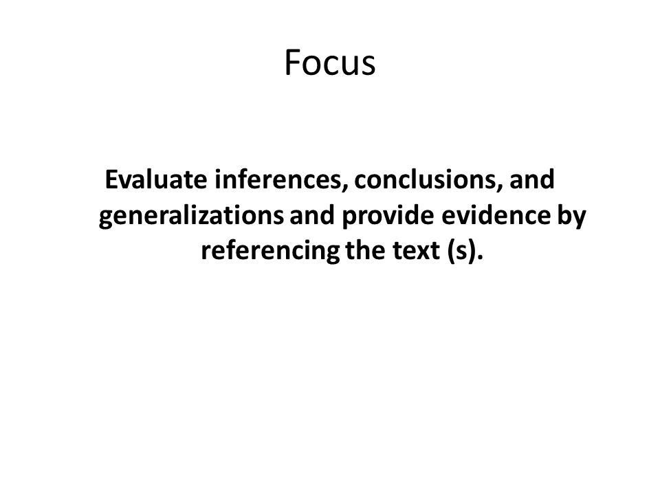 Focus Evaluate inferences, conclusions, and generalizations and provide evidence by referencing the text (s).