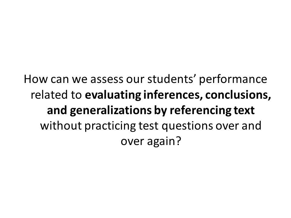 How can we assess our students' performance related to evaluating inferences, conclusions, and generalizations by referencing text without practicing test questions over and over again