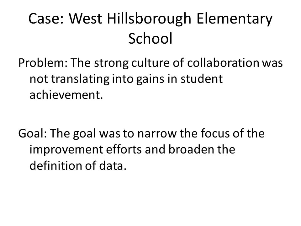 Case: West Hillsborough Elementary School Problem: The strong culture of collaboration was not translating into gains in student achievement.