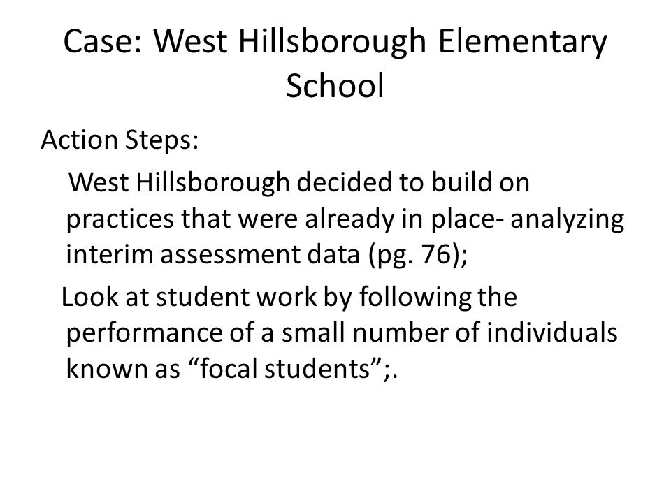 Case: West Hillsborough Elementary School Action Steps: West Hillsborough decided to build on practices that were already in place- analyzing interim