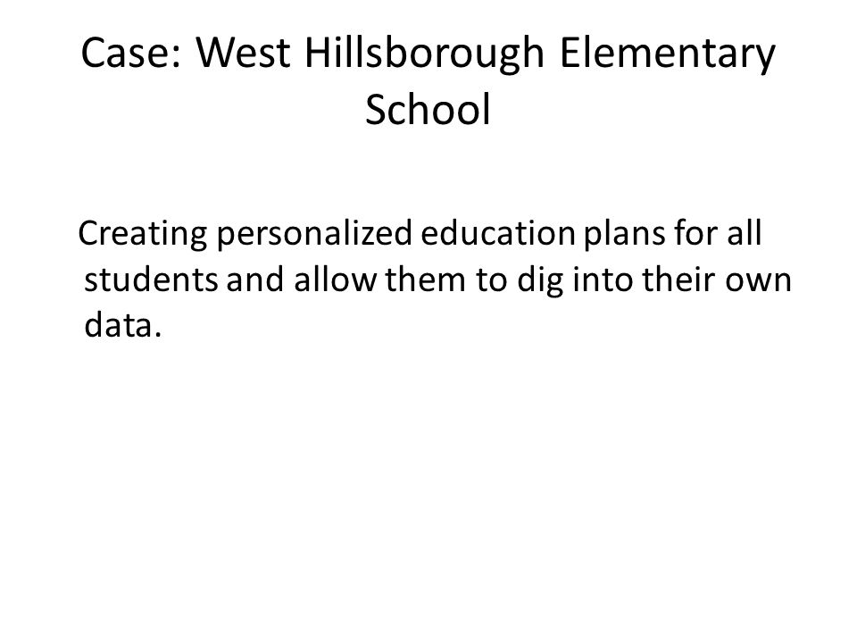 Case: West Hillsborough Elementary School Creating personalized education plans for all students and allow them to dig into their own data.