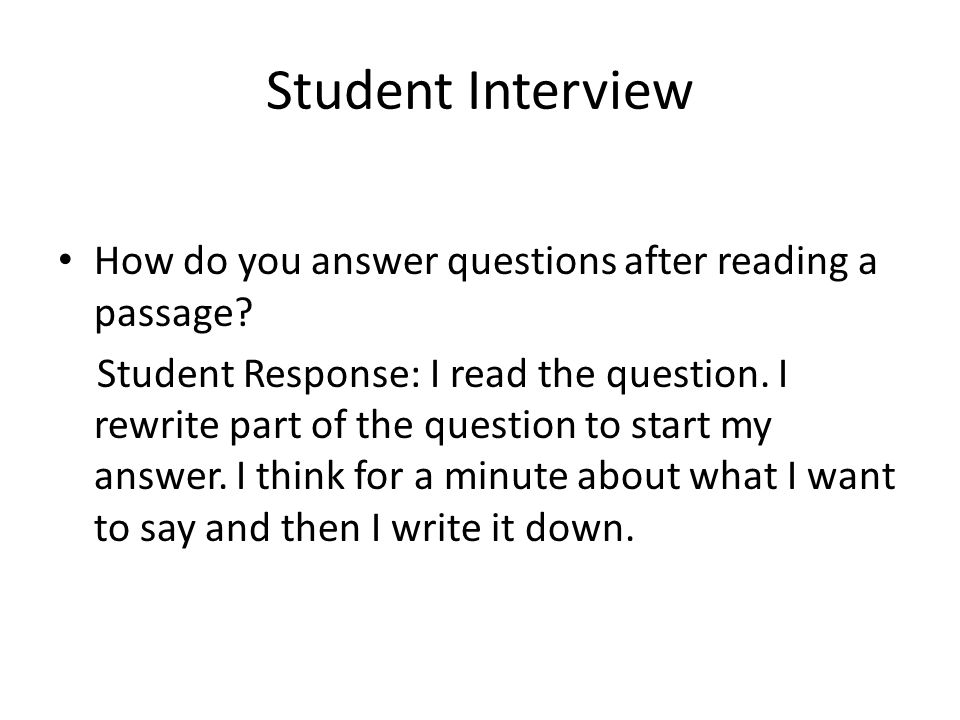 Student Interview How do you answer questions after reading a passage? Student Response: I read the question. I rewrite part of the question to start