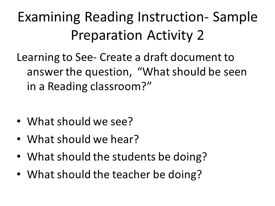 Examining Reading Instruction- Sample Preparation Activity 2 Learning to See- Create a draft document to answer the question, What should be seen in a Reading classroom What should we see.