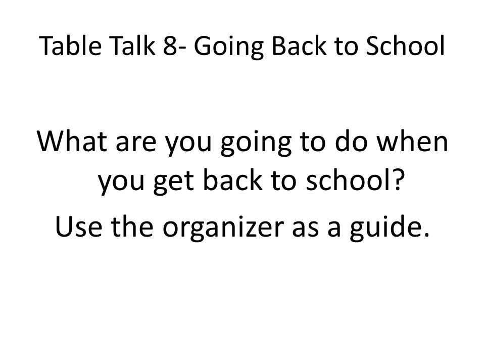 Table Talk 8- Going Back to School What are you going to do when you get back to school? Use the organizer as a guide.