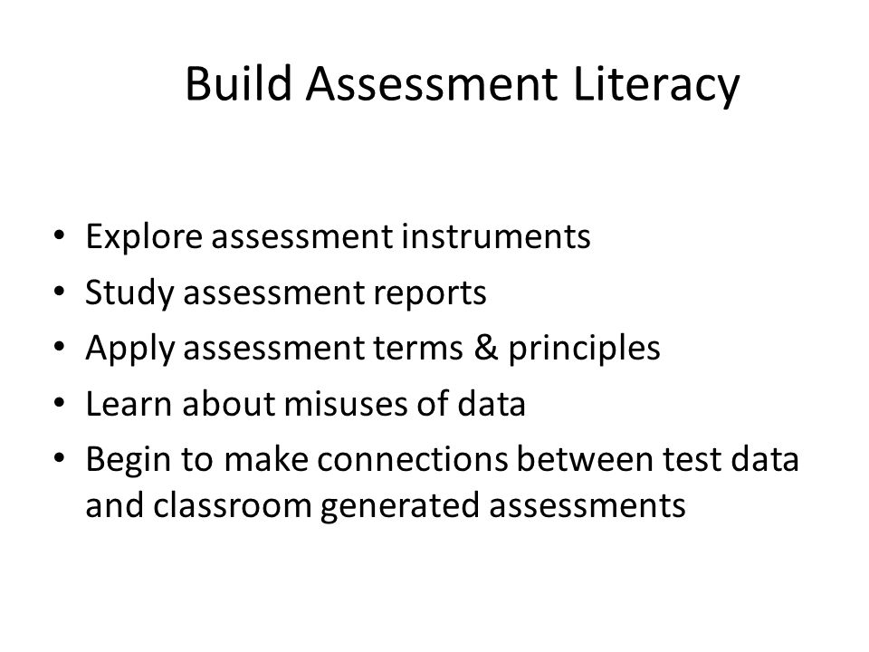 Build Assessment Literacy Explore assessment instruments Study assessment reports Apply assessment terms & principles Learn about misuses of data Begin to make connections between test data and classroom generated assessments