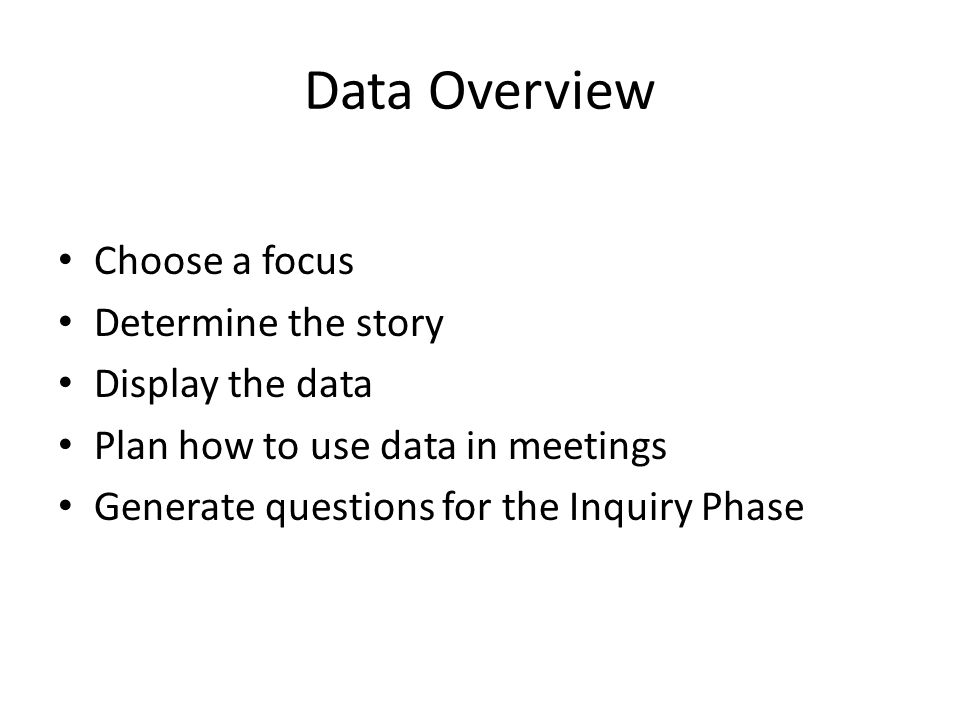 Data Overview Choose a focus Determine the story Display the data Plan how to use data in meetings Generate questions for the Inquiry Phase