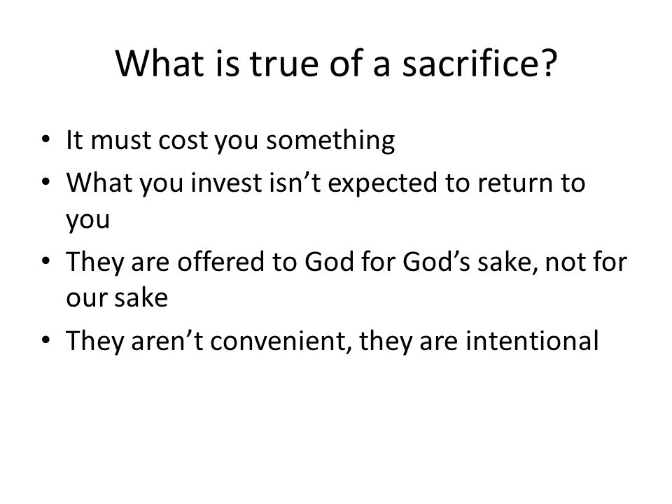 What is true of a sacrifice? It must cost you something What you invest isn't expected to return to you They are offered to God for God's sake, not fo