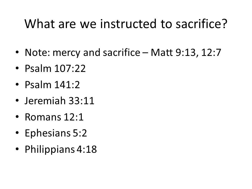 What are we instructed to sacrifice? Note: mercy and sacrifice – Matt 9:13, 12:7 Psalm 107:22 Psalm 141:2 Jeremiah 33:11 Romans 12:1 Ephesians 5:2 Phi