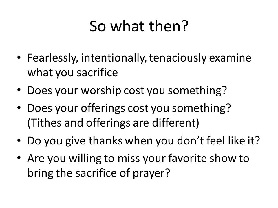 So what then? Fearlessly, intentionally, tenaciously examine what you sacrifice Does your worship cost you something? Does your offerings cost you som
