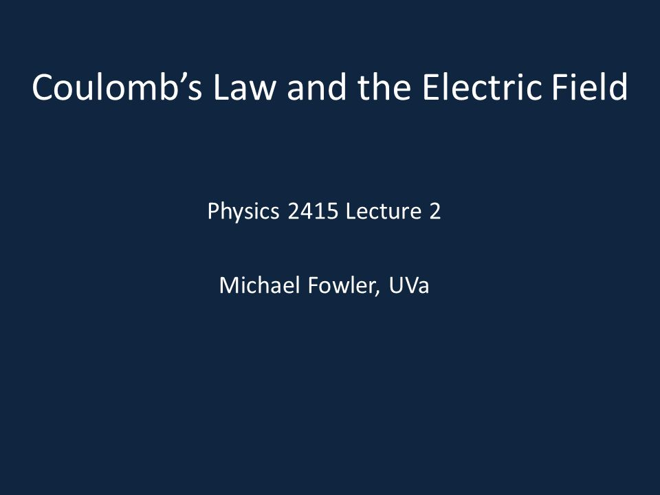 Coulomb's Law and the Electric Field Physics 2415 Lecture 2 Michael Fowler, UVa