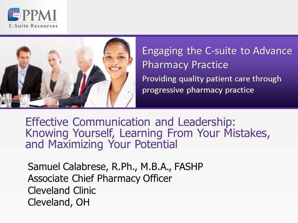 Engaging the C-suite to Advance Pharmacy Practice Providing quality patient care through progressive pharmacy practice Effective Communication and Leadership: Knowing Yourself, Learning From Your Mistakes, and Maximizing Your Potential Samuel Calabrese, R.Ph., M.B.A., FASHP Associate Chief Pharmacy Officer Cleveland Clinic Cleveland, OH