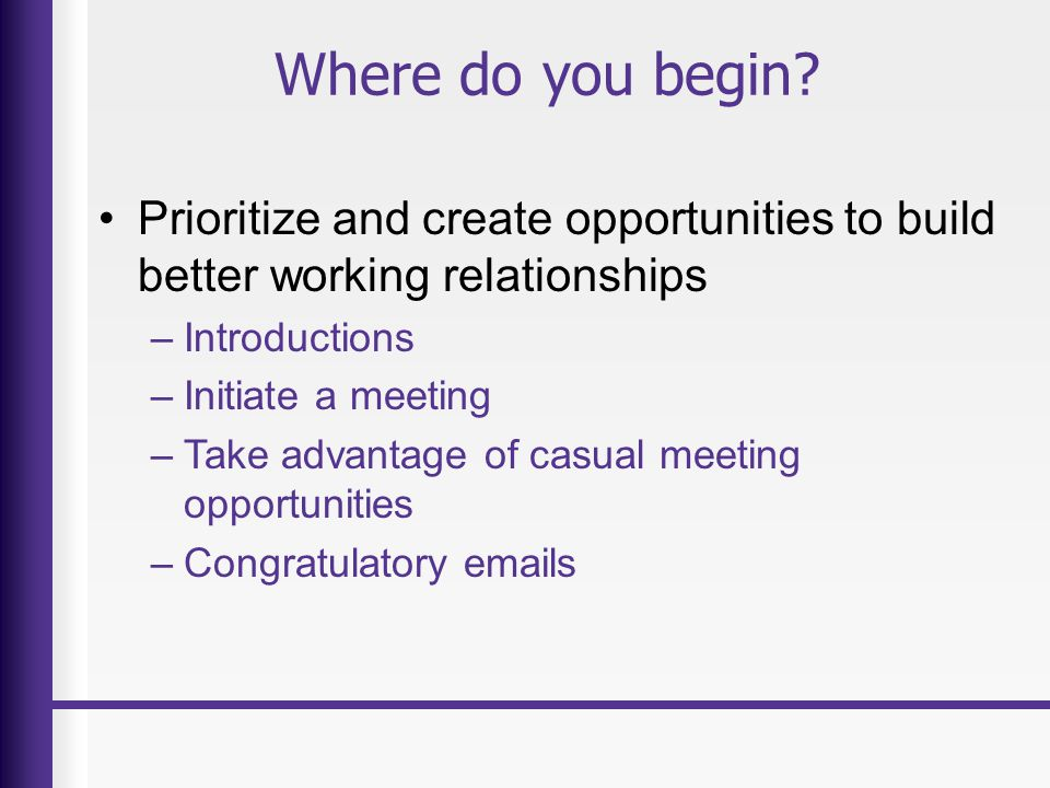 Where do you begin? Prioritize and create opportunities to build better working relationships –Introductions –Initiate a meeting –Take advantage of ca