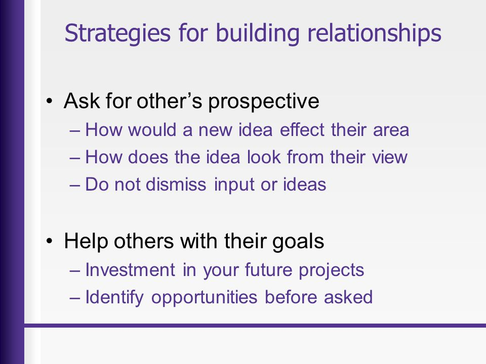 Strategies for building relationships Ask for other's prospective –How would a new idea effect their area –How does the idea look from their view –Do not dismiss input or ideas Help others with their goals –Investment in your future projects –Identify opportunities before asked