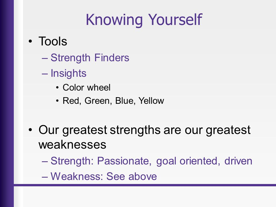 Knowing Yourself Tools –Strength Finders –Insights Color wheel Red, Green, Blue, Yellow Our greatest strengths are our greatest weaknesses –Strength: Passionate, goal oriented, driven –Weakness: See above