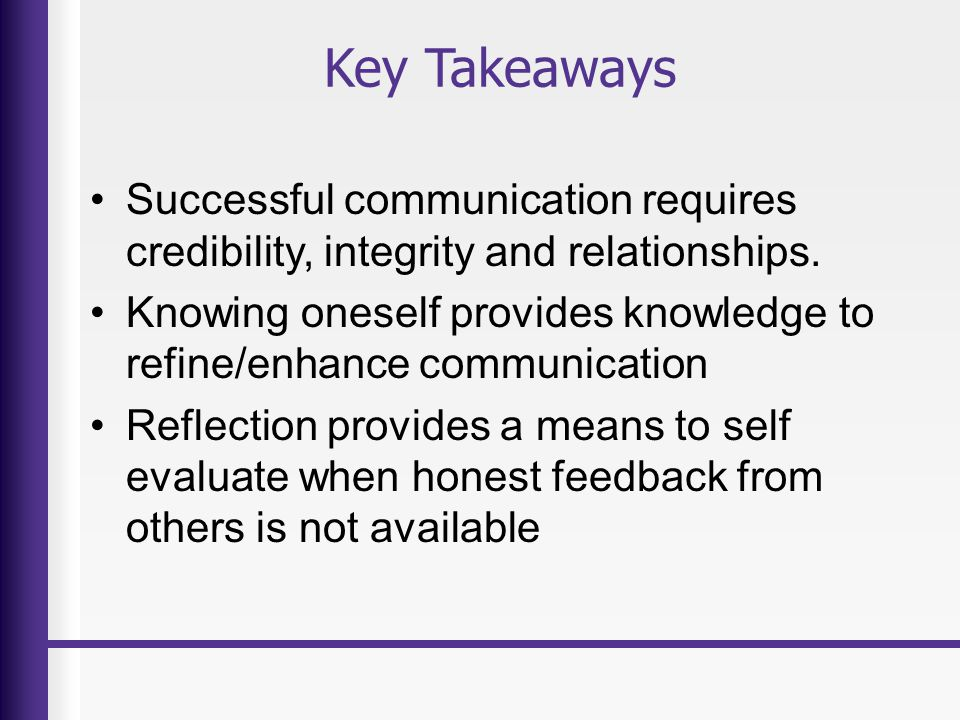 Key Takeaways Successful communication requires credibility, integrity and relationships. Knowing oneself provides knowledge to refine/enhance communi