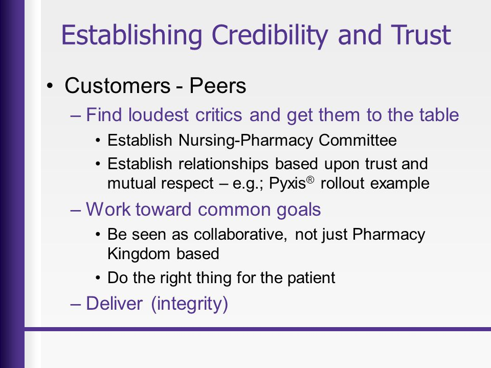 Establishing Credibility and Trust Customers - Peers –Find loudest critics and get them to the table Establish Nursing-Pharmacy Committee Establish relationships based upon trust and mutual respect – e.g.; Pyxis ® rollout example –Work toward common goals Be seen as collaborative, not just Pharmacy Kingdom based Do the right thing for the patient –Deliver (integrity)