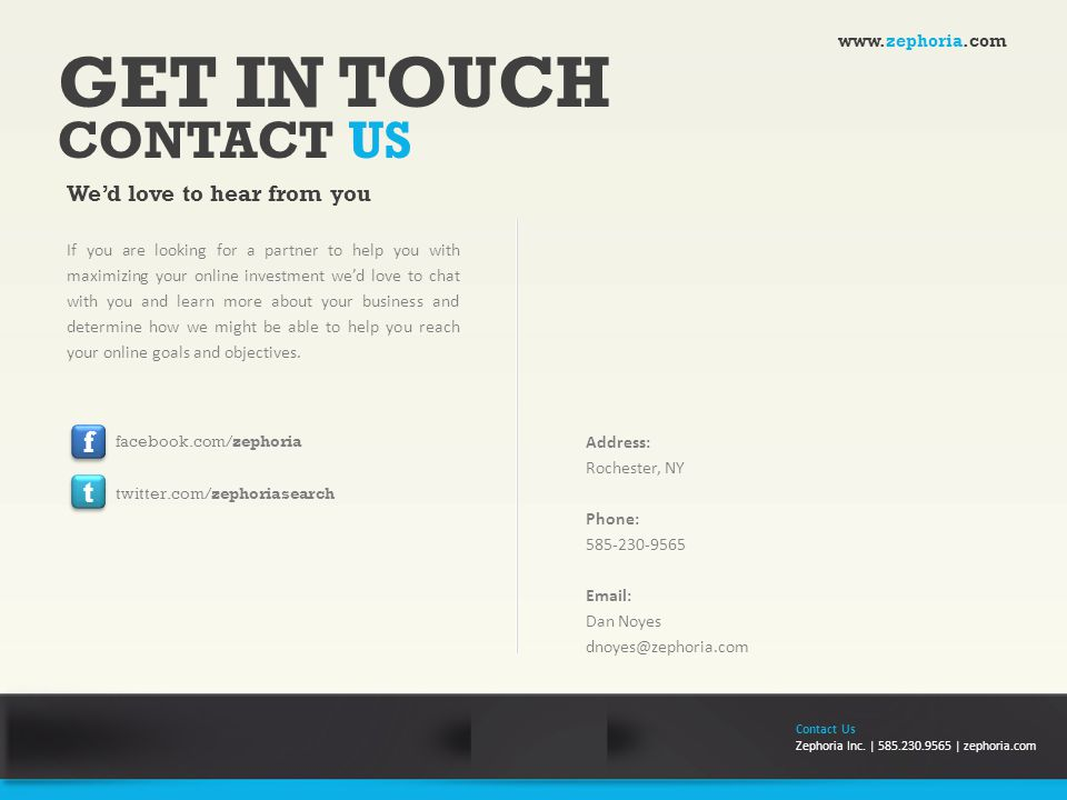 GET IN TOUCH CONTACT US We'd love to hear from you Address: Rochester, NY Phone: 585-230-9565 Email: Dan Noyes dnoyes@zephoria.com If you are looking for a partner to help you with maximizing your online investment we'd love to chat with you and learn more about your business and determine how we might be able to help you reach your online goals and objectives.