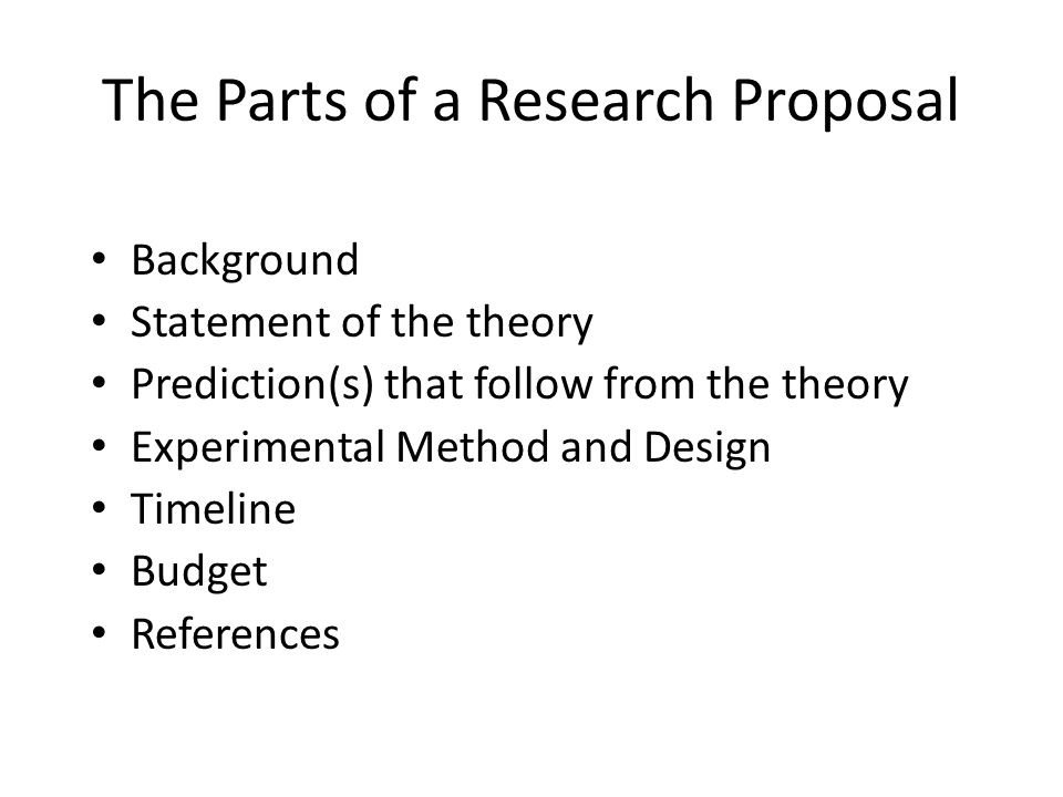 The Parts of a Research Proposal Background Statement of the theory Prediction(s) that follow from the theory Experimental Method and Design Timeline Budget References L