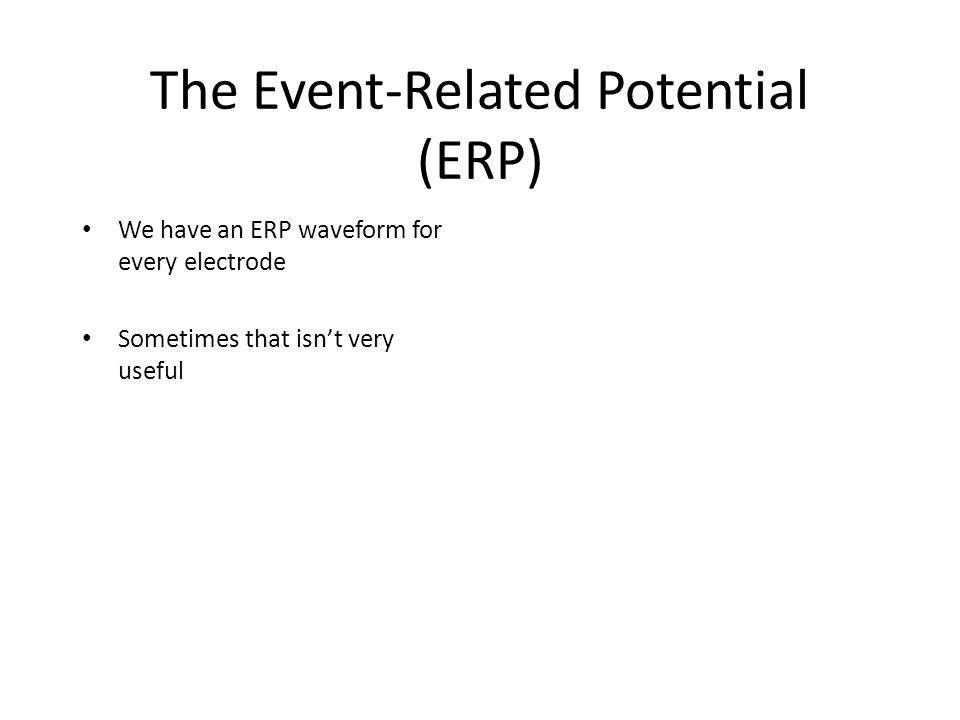 The Event-Related Potential (ERP) We have an ERP waveform for every electrode Sometimes that isn't very useful Sometimes we want to know the overall pattern of potentials across the head surface – isopotential map