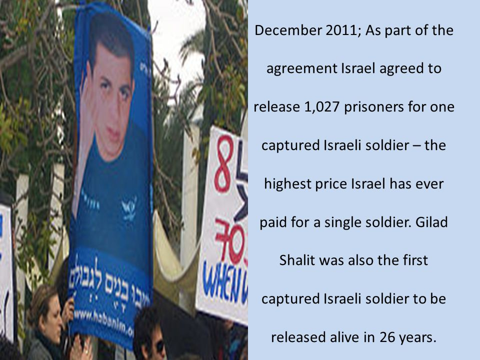 December 2011; As part of the agreement Israel agreed to release 1,027 prisoners for one captured Israeli soldier – the highest price Israel has ever paid for a single soldier.