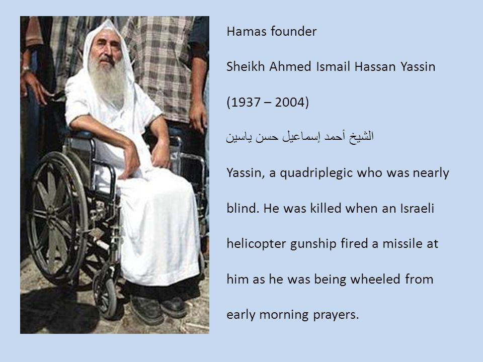 Hamas founder Sheikh Ahmed Ismail Hassan Yassin (1937 – 2004) الشيخ أحمد إسماعيل حسن ياسين Yassin, a quadriplegic who was nearly blind.
