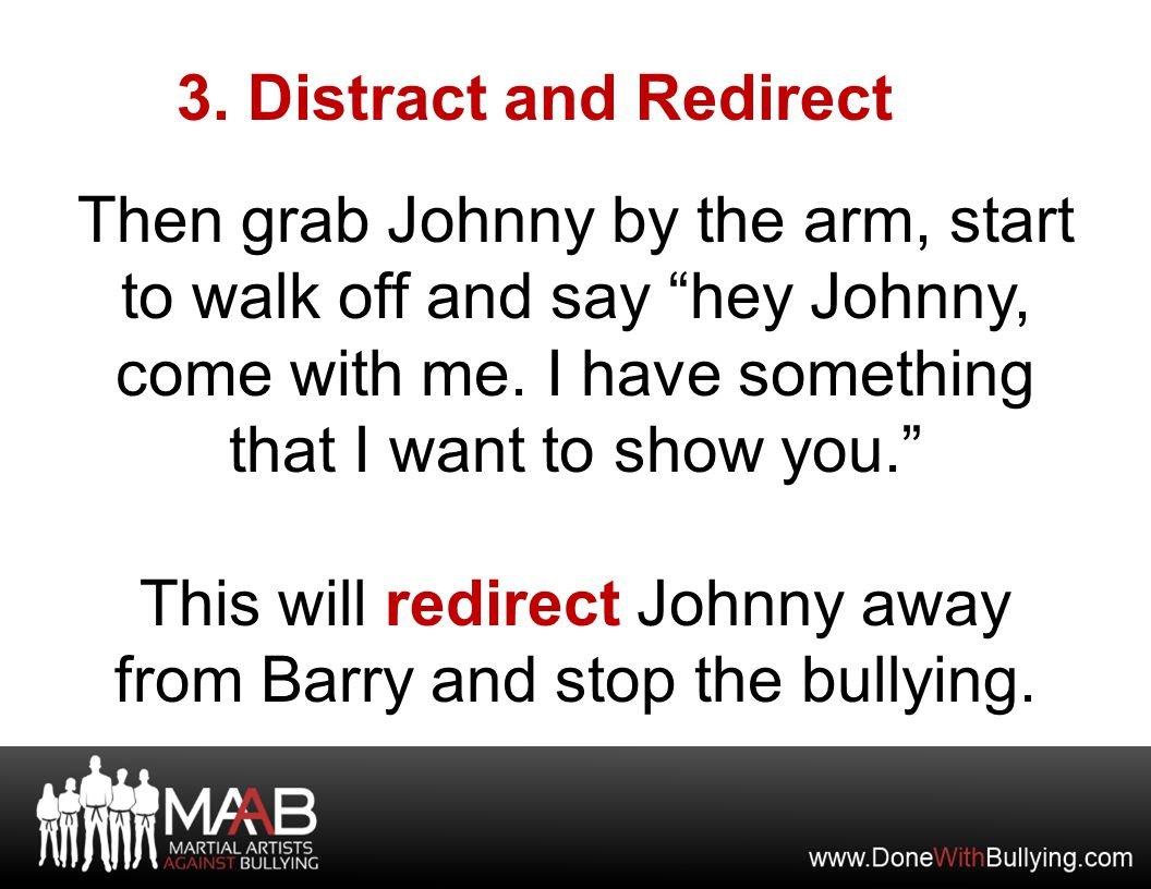 """3. Distract and Redirect Then grab Johnny by the arm, start to walk off and say """"hey Johnny, come with me. I have something that I want to show you."""""""