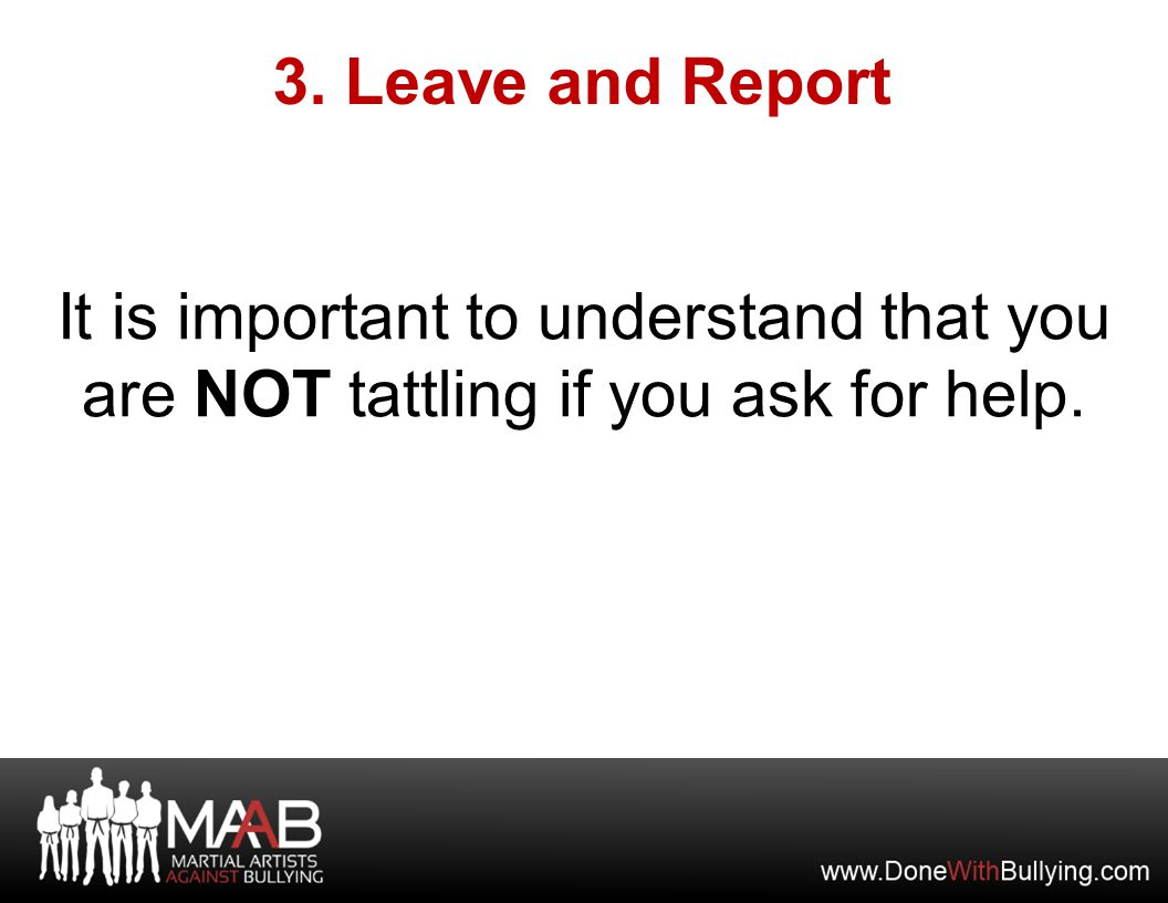 It is important to understand that you are NOT tattling if you ask for help. 3. Leave and Report
