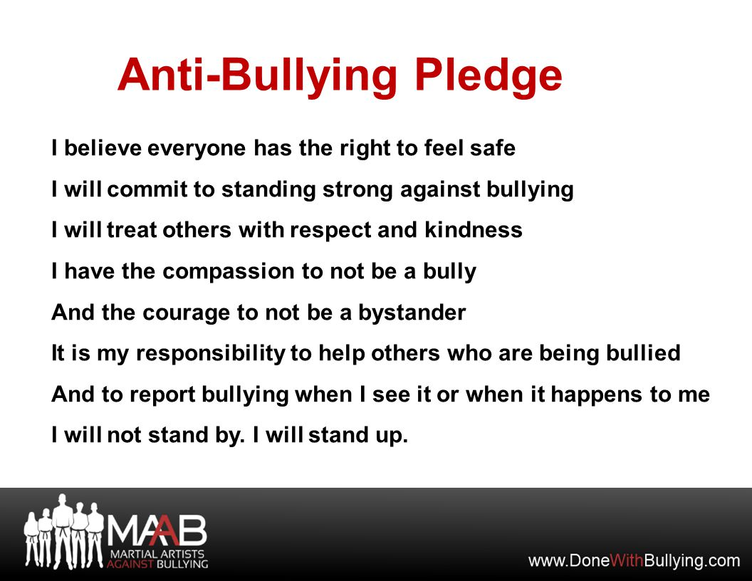 I believe everyone has the right to feel safe I will commit to standing strong against bullying I will treat others with respect and kindness I have the compassion to not be a bully And the courage to not be a bystander It is my responsibility to help others who are being bullied And to report bullying when I see it or when it happens to me I will not stand by.