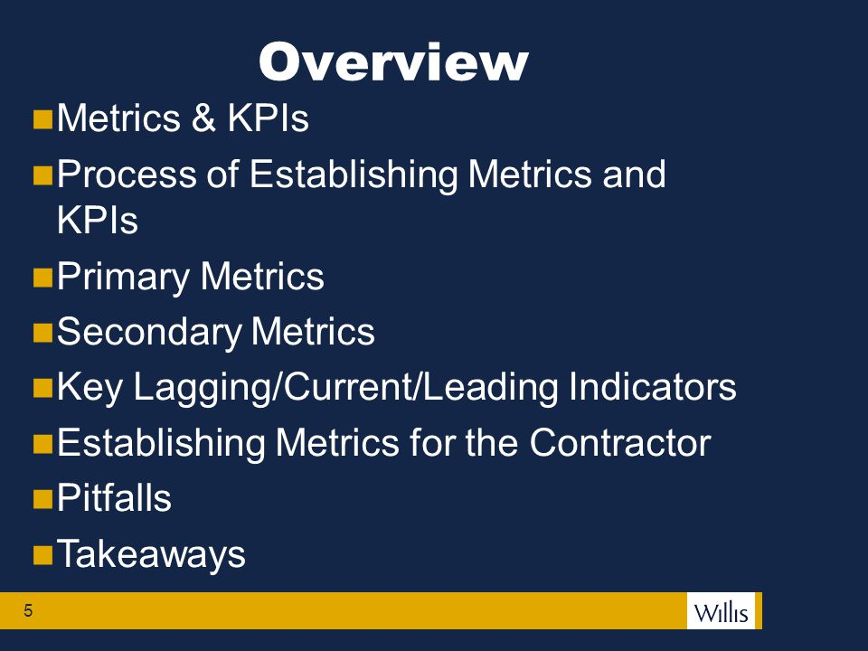 Overview 5 Metrics & KPIs Process of Establishing Metrics and KPIs Primary Metrics Secondary Metrics Key Lagging/Current/Leading Indicators Establishing Metrics for the Contractor Pitfalls Takeaways