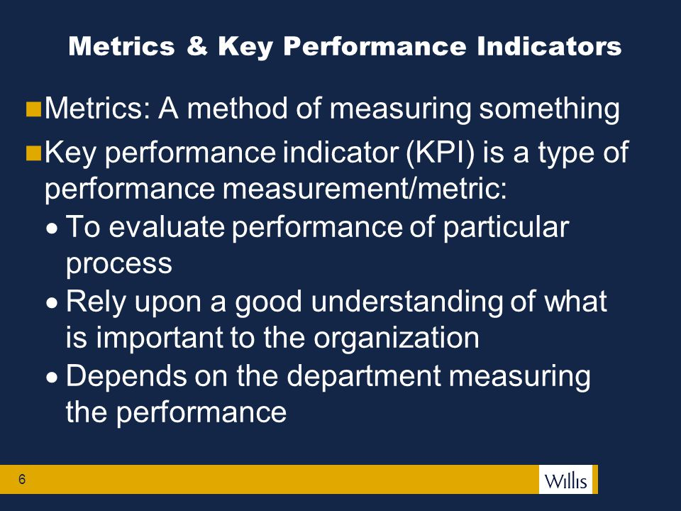 6 Metrics: A method of measuring something Key performance indicator (KPI) is a type of performance measurement/metric:  To evaluate performance of particular process  Rely upon a good understanding of what is important to the organization  Depends on the department measuring the performance Metrics & Key Performance Indicators