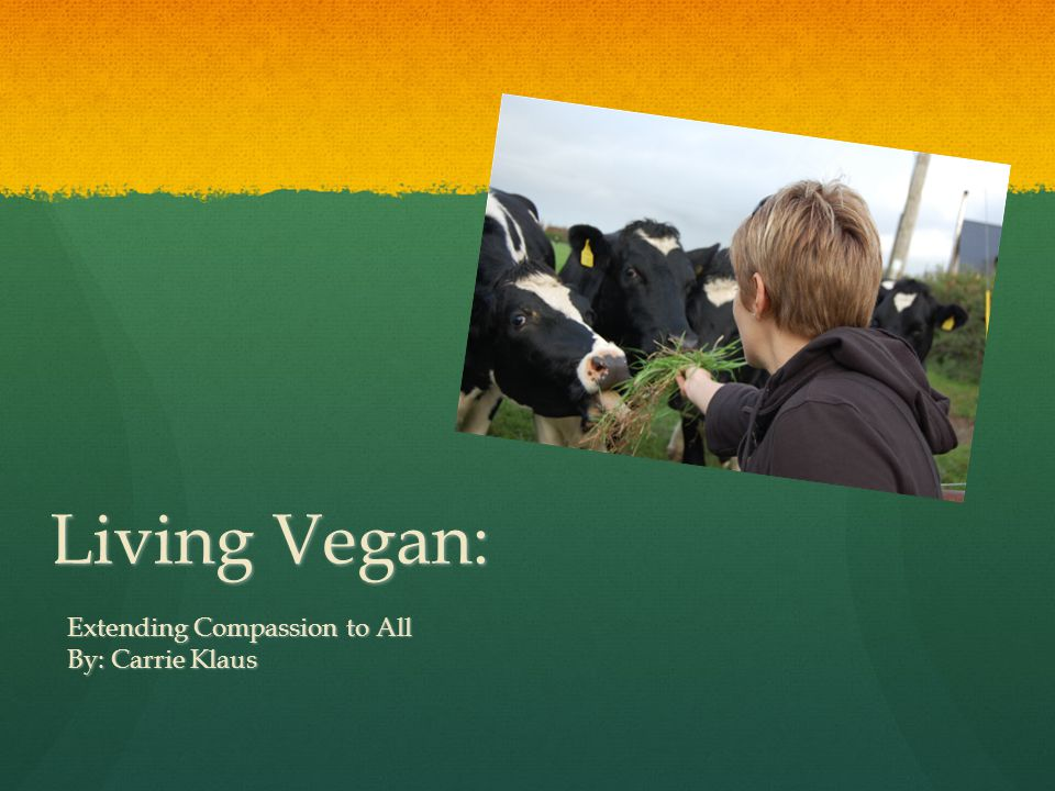 Living Vegan: Extending Compassion to All By: Carrie Klaus