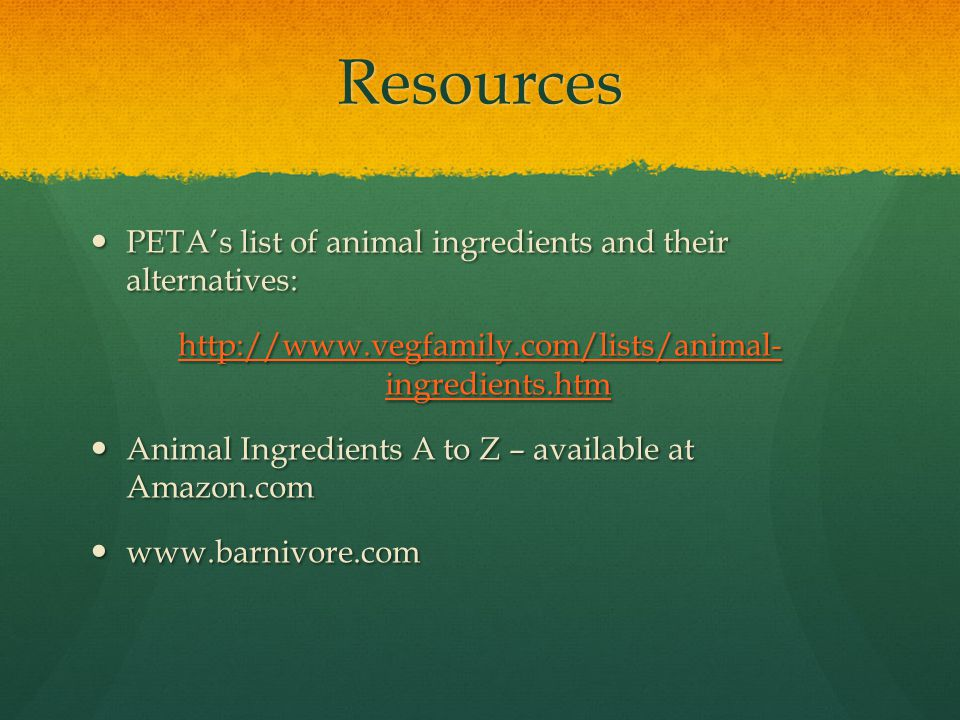 Resources PETA's list of animal ingredients and their alternatives: PETA's list of animal ingredients and their alternatives: http://www.vegfamily.com/lists/animal- ingredients.htm http://www.vegfamily.com/lists/animal- ingredients.htm Animal Ingredients A to Z – available at Amazon.com Animal Ingredients A to Z – available at Amazon.com www.barnivore.com www.barnivore.com