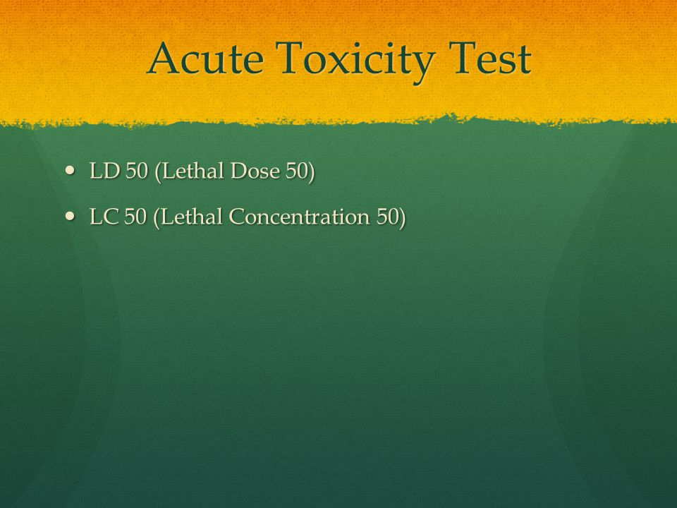 Acute Toxicity Test LD 50 (Lethal Dose 50) LD 50 (Lethal Dose 50) LC 50 (Lethal Concentration 50) LC 50 (Lethal Concentration 50)